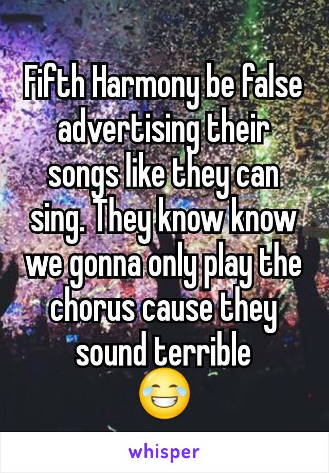Fifth Harmony be false advertising their songs like they can sing. They know know we gonna only play the chorus cause they sound terrible 😂