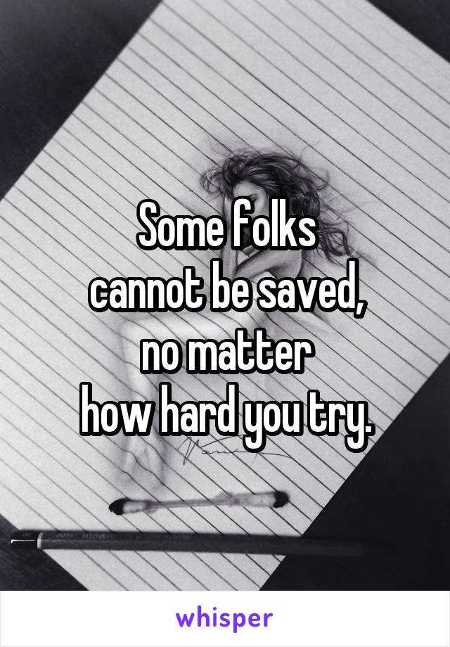 Some folks cannot be saved, no matter how hard you try.