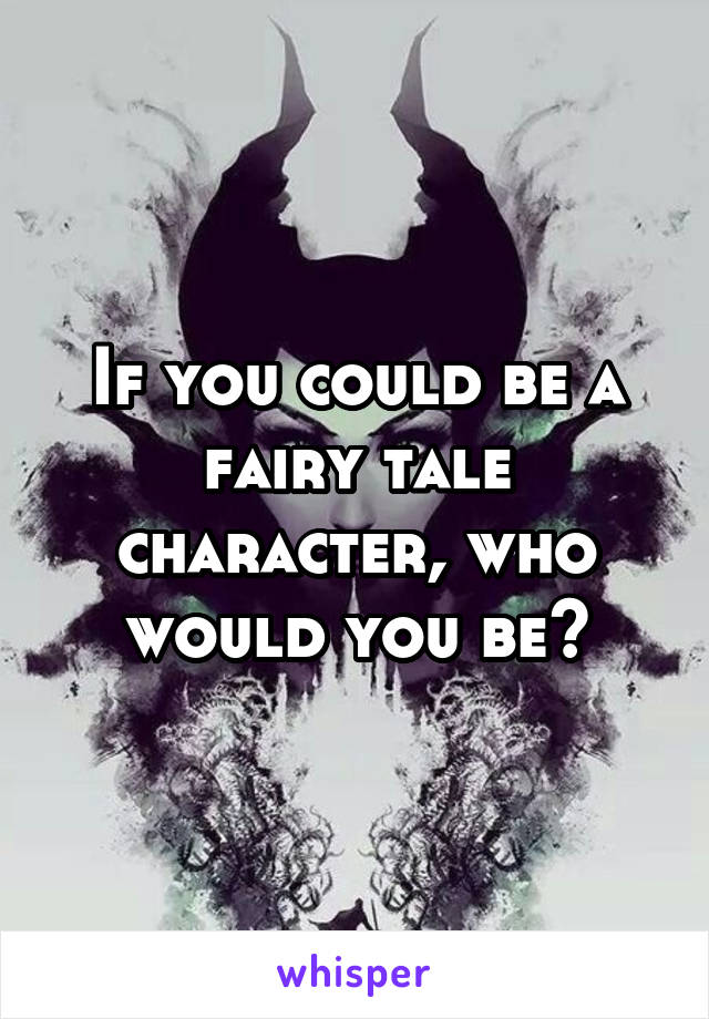 If you could be a fairy tale character, who would you be?