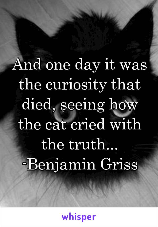 And one day it was the curiosity that died, seeing how the cat cried with the truth... -Benjamin Griss