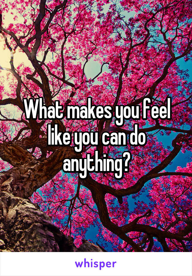 What makes you feel like you can do anything?