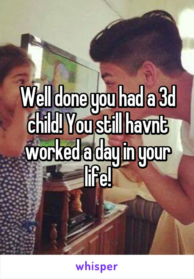 Well done you had a 3d child! You still havnt worked a day in your life!