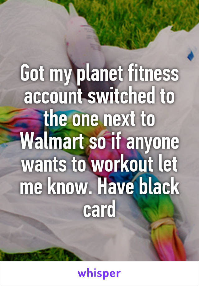 Got my planet fitness account switched to the one next to Walmart so if anyone wants to workout let me know. Have black card