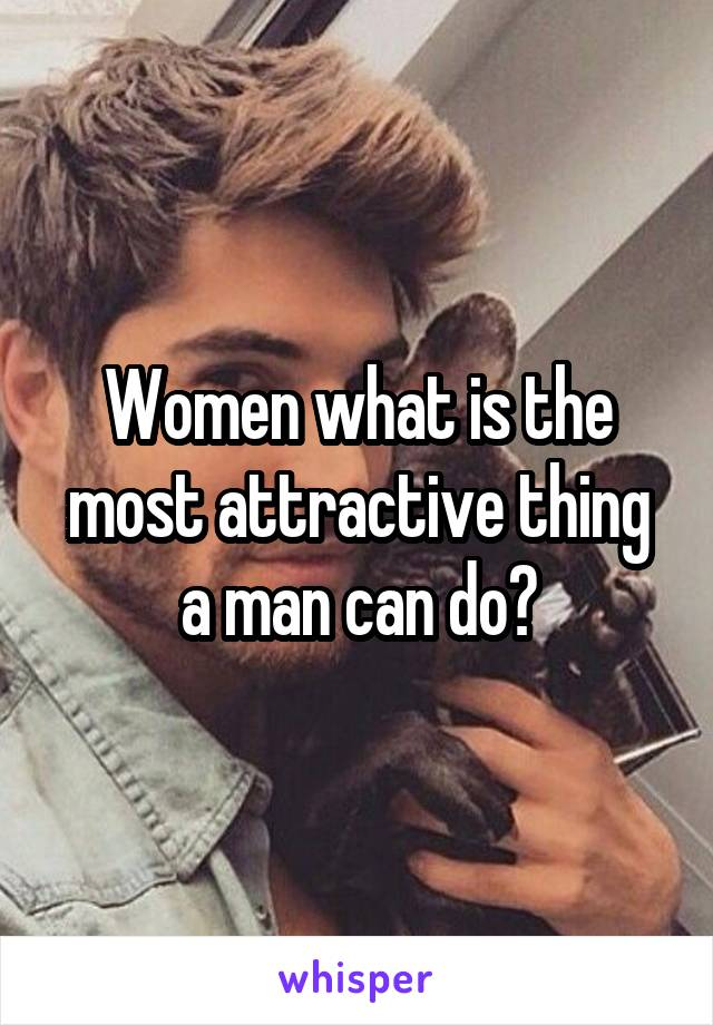 Women what is the most attractive thing a man can do?