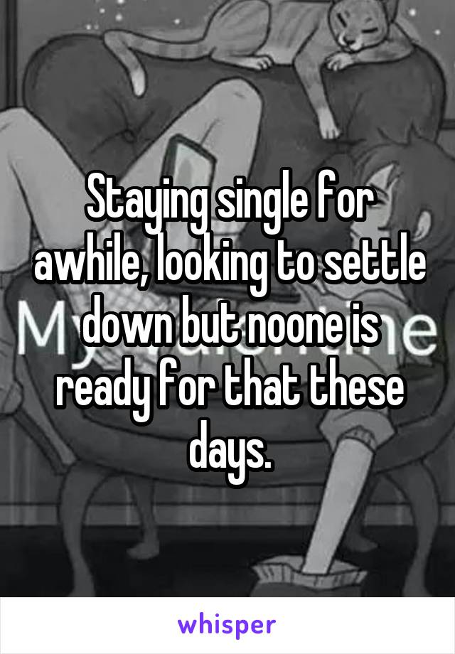 Staying single for awhile, looking to settle down but noone is ready for that these days.