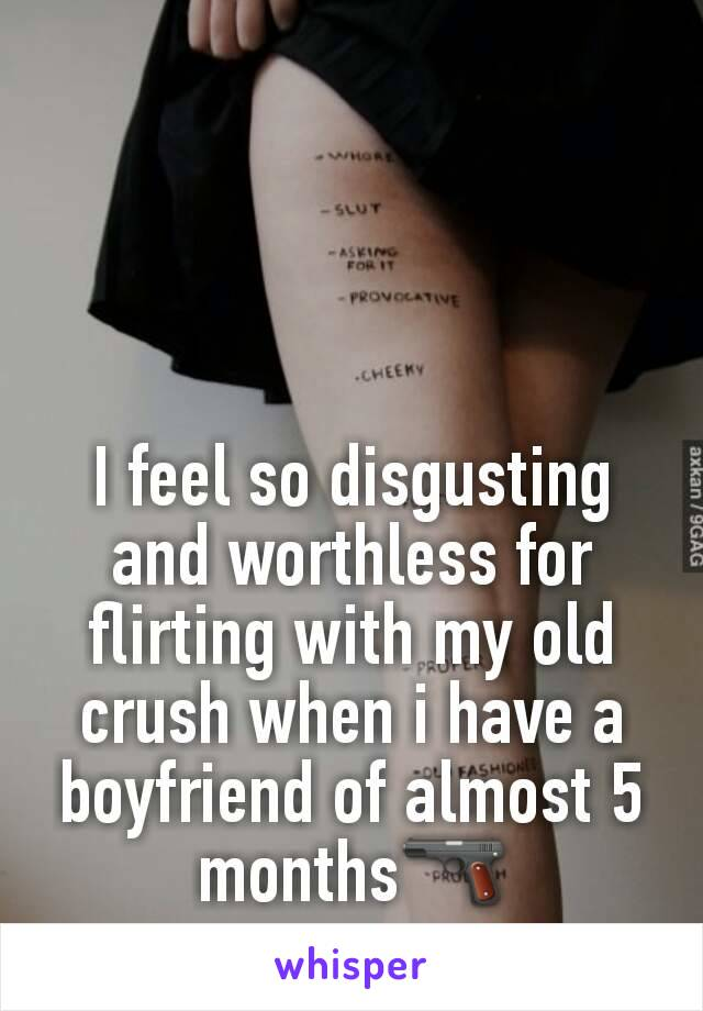 I feel so disgusting and worthless for flirting with my old crush when i have a boyfriend of almost 5 months🔫