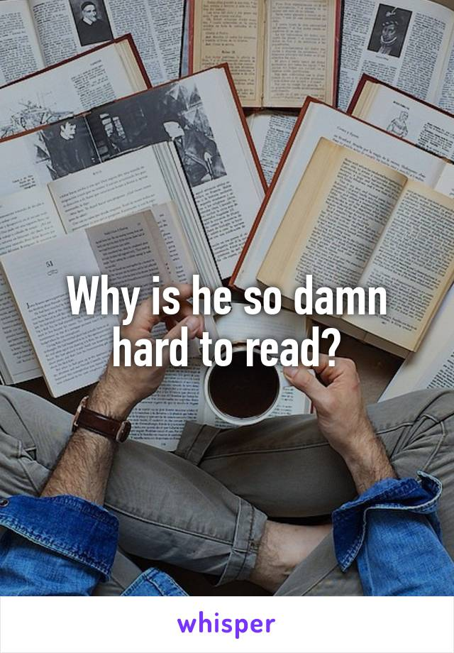 Why is he so damn hard to read?