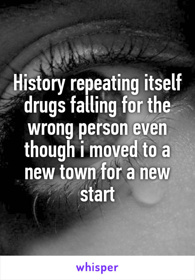 History repeating itself drugs falling for the wrong person even though i moved to a new town for a new start