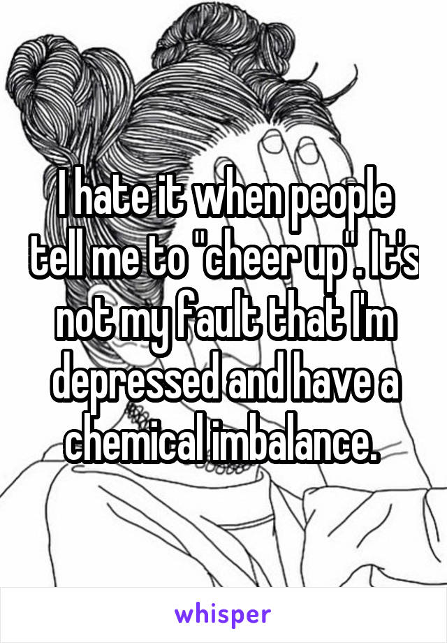 """I hate it when people tell me to """"cheer up"""". It's not my fault that I'm depressed and have a chemical imbalance."""