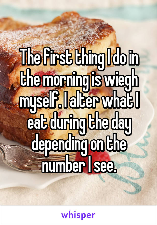 The first thing I do in the morning is wiegh myself. I alter what I eat during the day depending on the number I see.