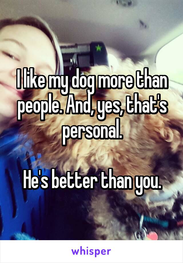 I like my dog more than people. And, yes, that's personal.  He's better than you.