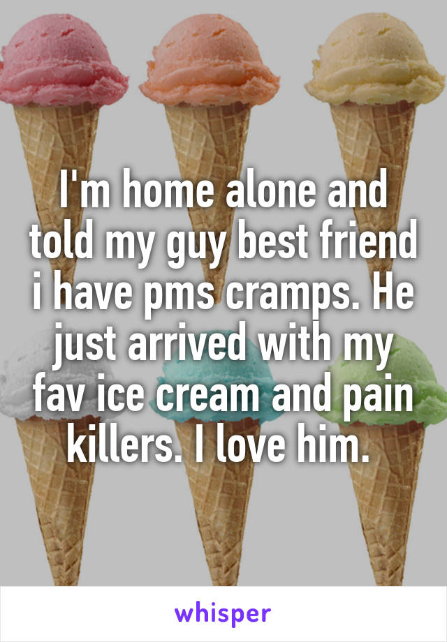 I'm home alone and told my guy best friend i have pms cramps. He just arrived with my fav ice cream and pain killers. I love him.
