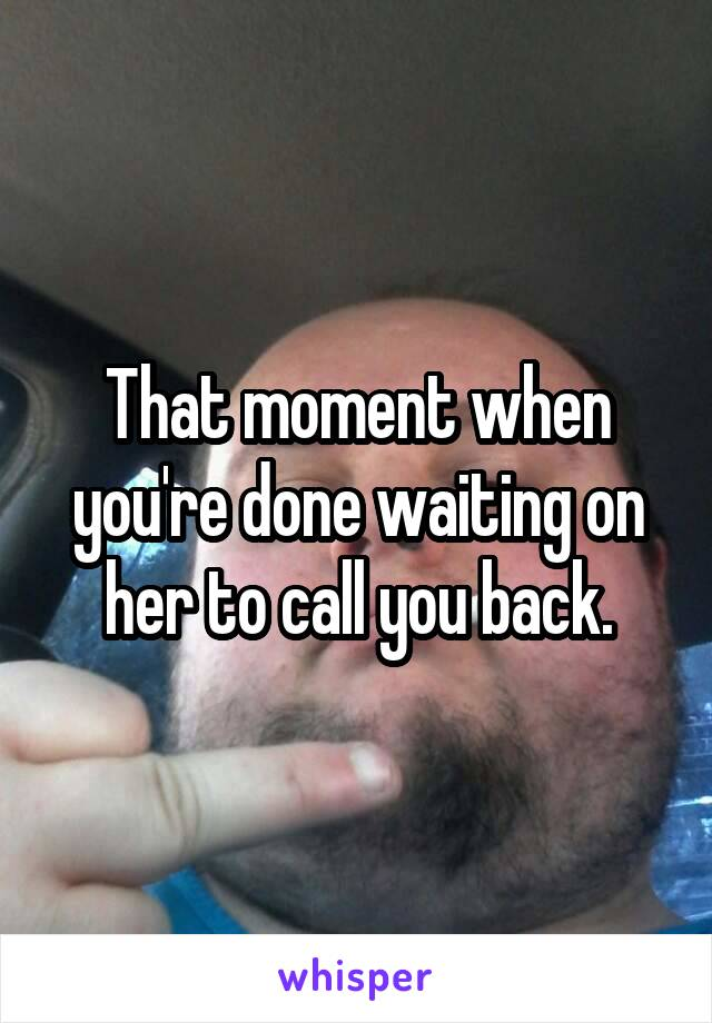 That moment when you're done waiting on her to call you back.