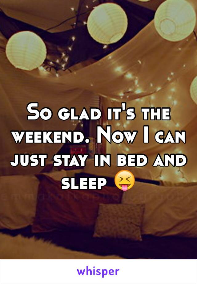 So glad it's the weekend. Now I can just stay in bed and sleep 😝