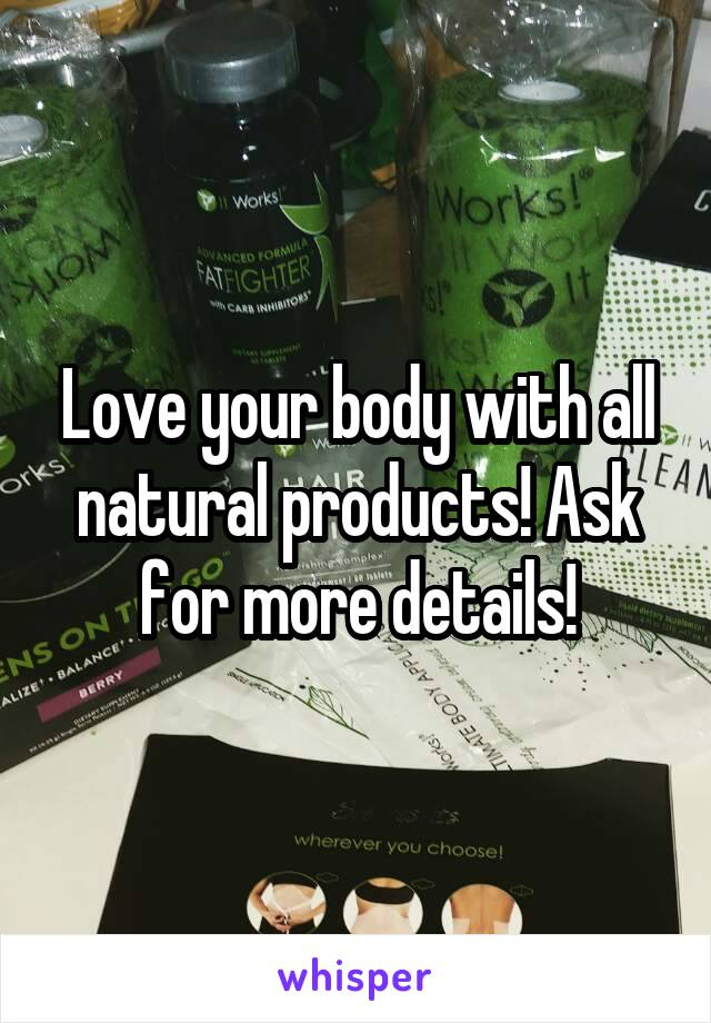 Love your body with all natural products! Ask for more details!