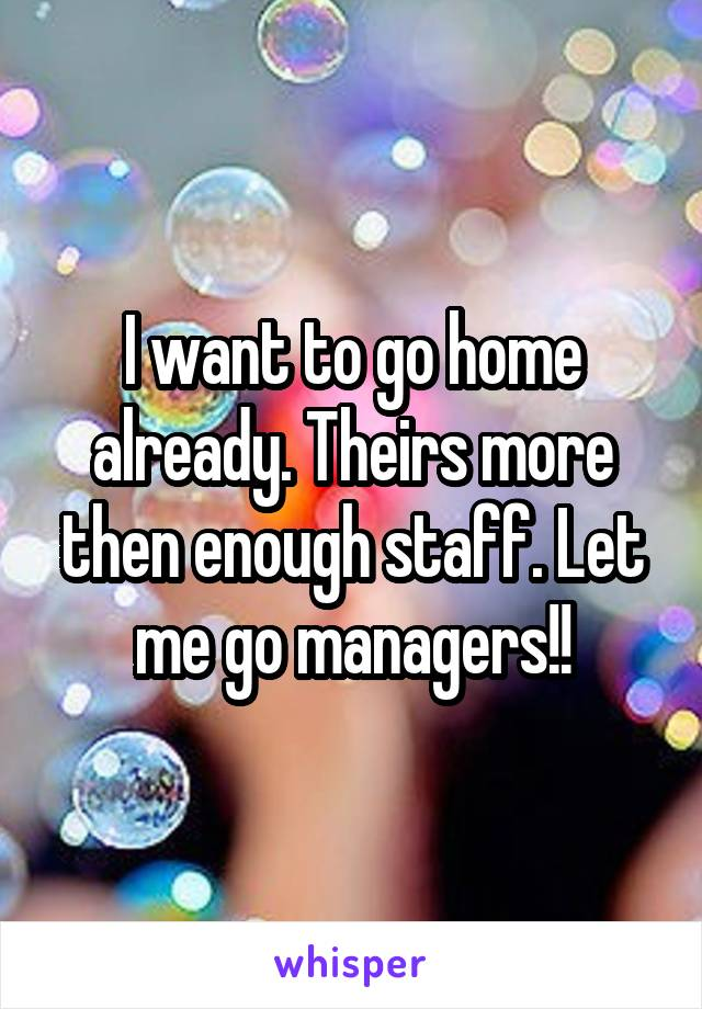 I want to go home already. Theirs more then enough staff. Let me go managers!!