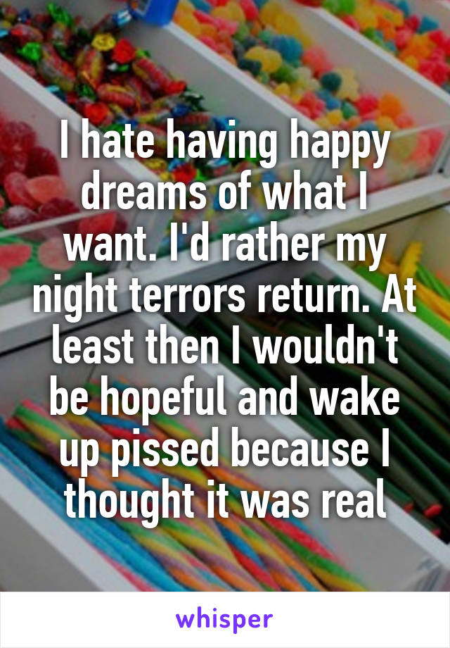 I hate having happy dreams of what I want. I'd rather my night terrors return. At least then I wouldn't be hopeful and wake up pissed because I thought it was real