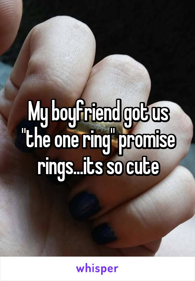"My boyfriend got us ""the one ring"" promise rings...its so cute"