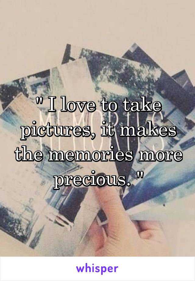 """ I love to take pictures, it makes the memories more precious. """