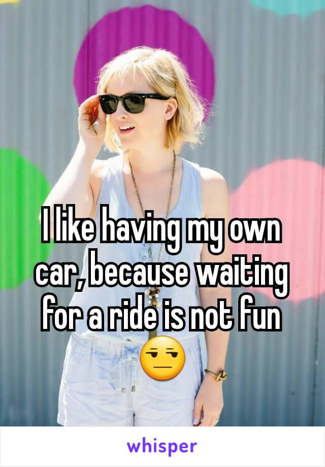 I like having my own car, because waiting for a ride is not fun😒