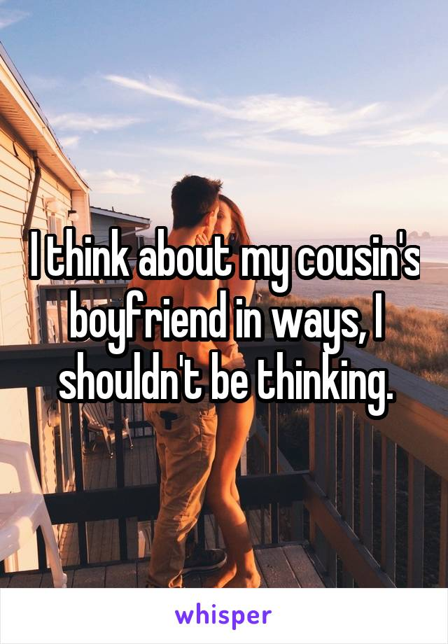I think about my cousin's boyfriend in ways, I shouldn't be thinking.
