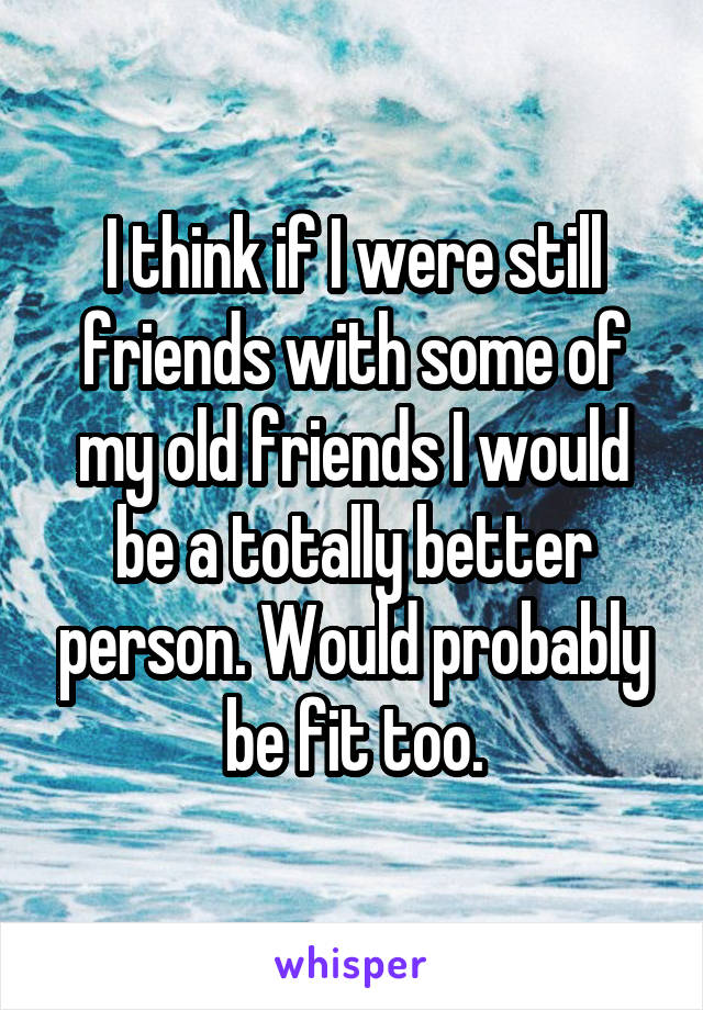 I think if I were still friends with some of my old friends I would be a totally better person. Would probably be fit too.