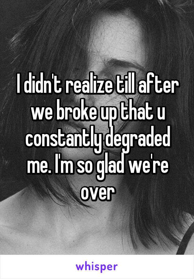 I didn't realize till after we broke up that u constantly degraded me. I'm so glad we're over