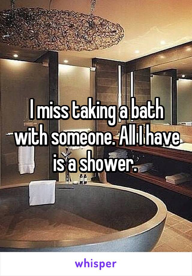 I miss taking a bath with someone. All I have is a shower.
