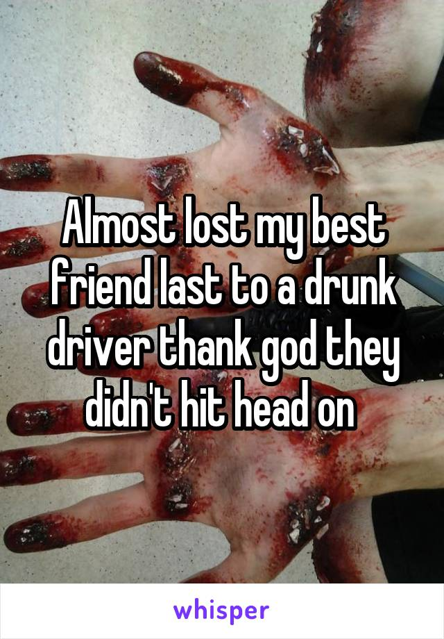 Almost lost my best friend last to a drunk driver thank god they didn't hit head on