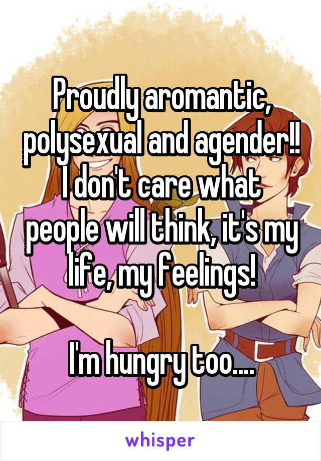 Proudly aromantic, polysexual and agender!! I don't care what people will think, it's my life, my feelings!  I'm hungry too....
