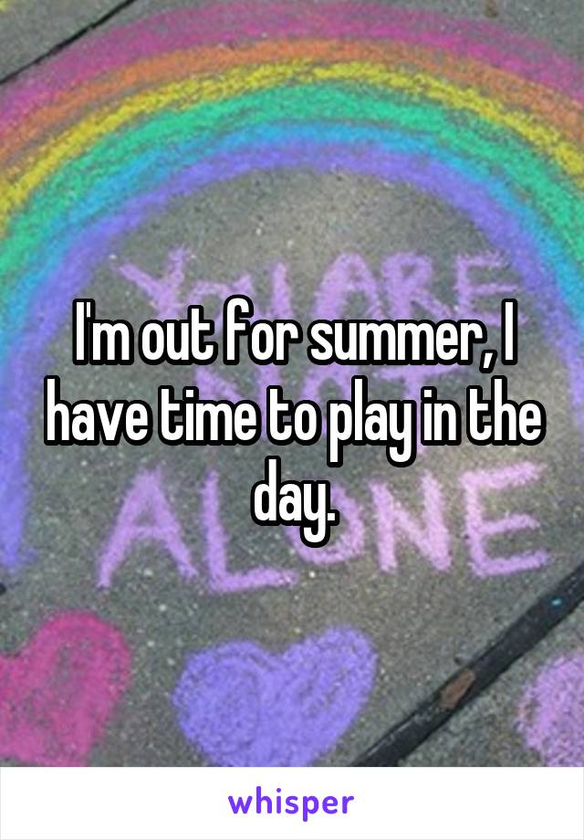I'm out for summer, I have time to play in the day.