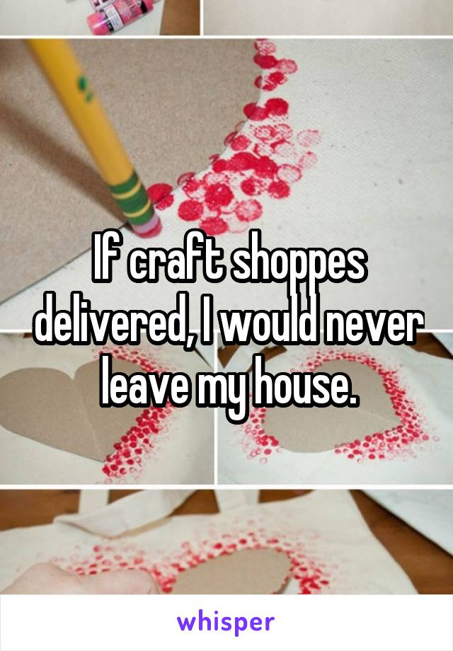 If craft shoppes delivered, I would never leave my house.