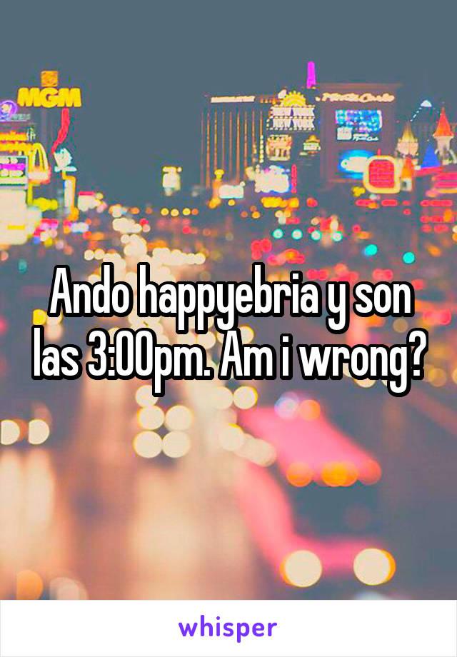 Ando happyebria y son las 3:00pm. Am i wrong?