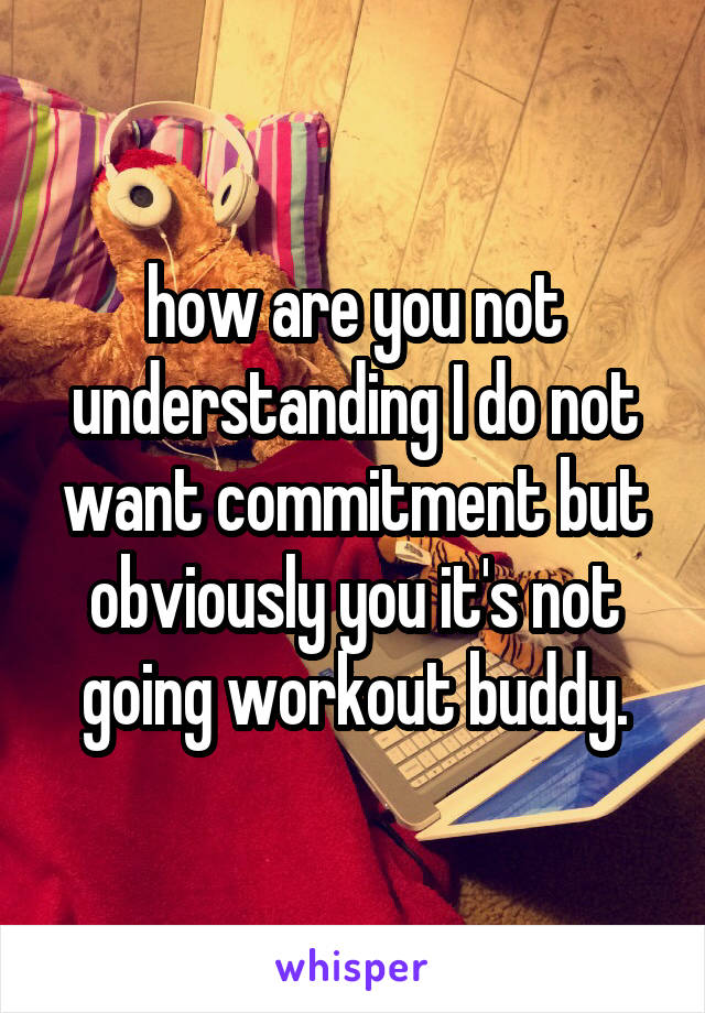 how are you not understanding I do not want commitment but obviously you it's not going workout buddy.