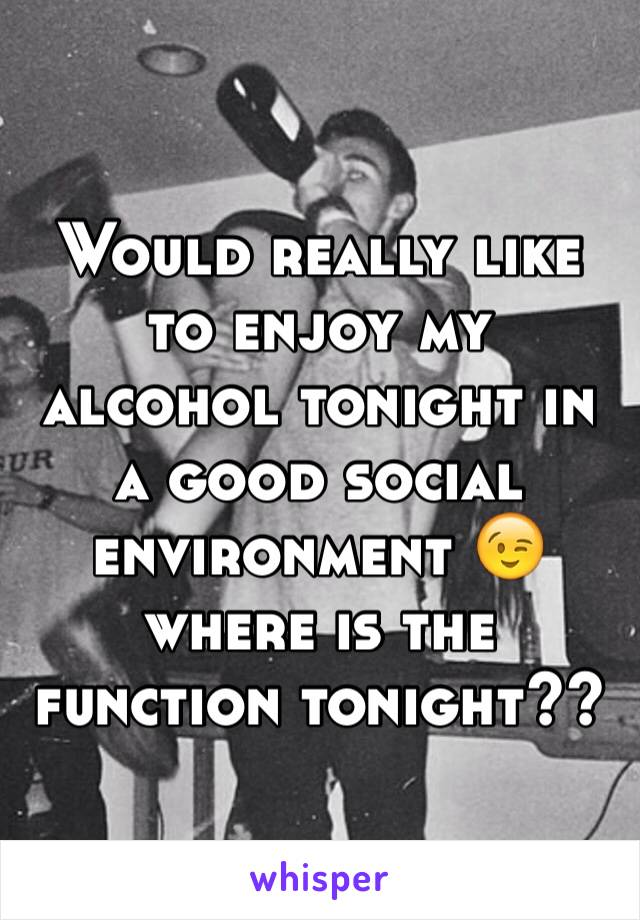 Would really like to enjoy my alcohol tonight in a good social environment 😉 where is the function tonight??