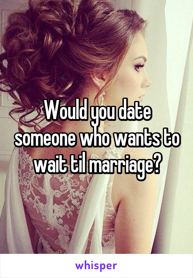 Would you date someone who wants to wait til marriage?
