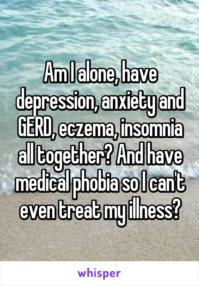 Am I alone, have depression, anxiety and GERD, eczema, insomnia all together? And have medical phobia so I can't even treat my illness?