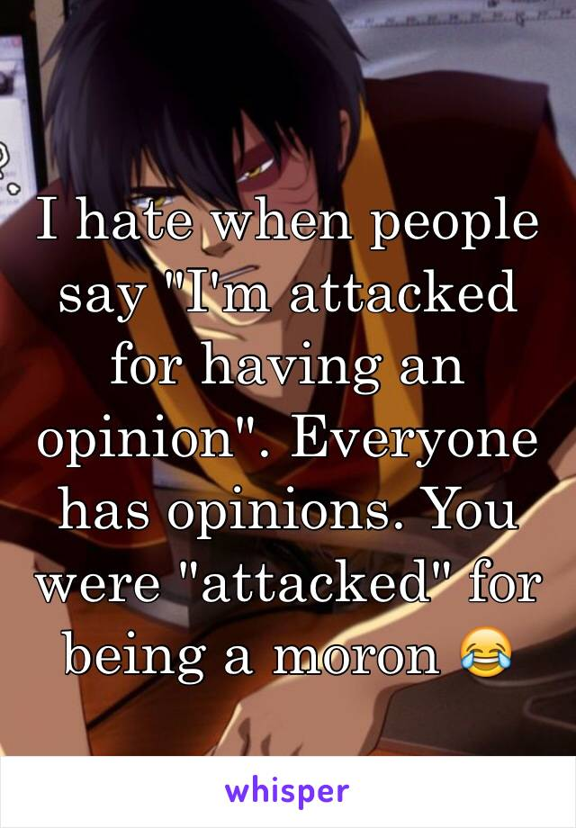 """I hate when people say """"I'm attacked for having an opinion"""". Everyone has opinions. You were """"attacked"""" for being a moron 😂"""