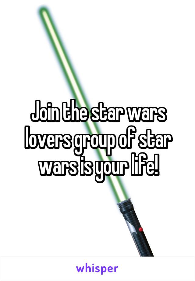Join the star wars lovers group of star wars is your life!