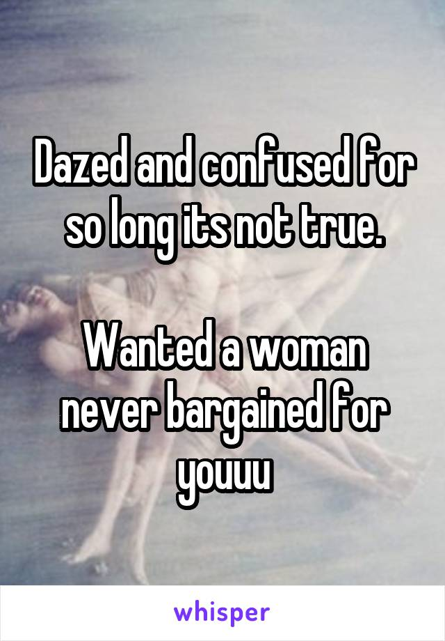 Dazed and confused for so long its not true.  Wanted a woman never bargained for youuu