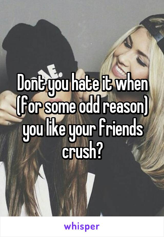 Dont you hate it when (for some odd reason) you like your friends crush?