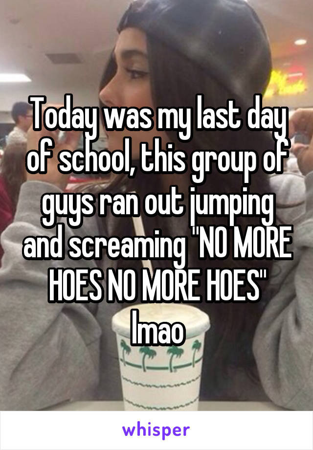 """Today was my last day of school, this group of guys ran out jumping and screaming """"NO MORE HOES NO MORE HOES"""" lmao"""