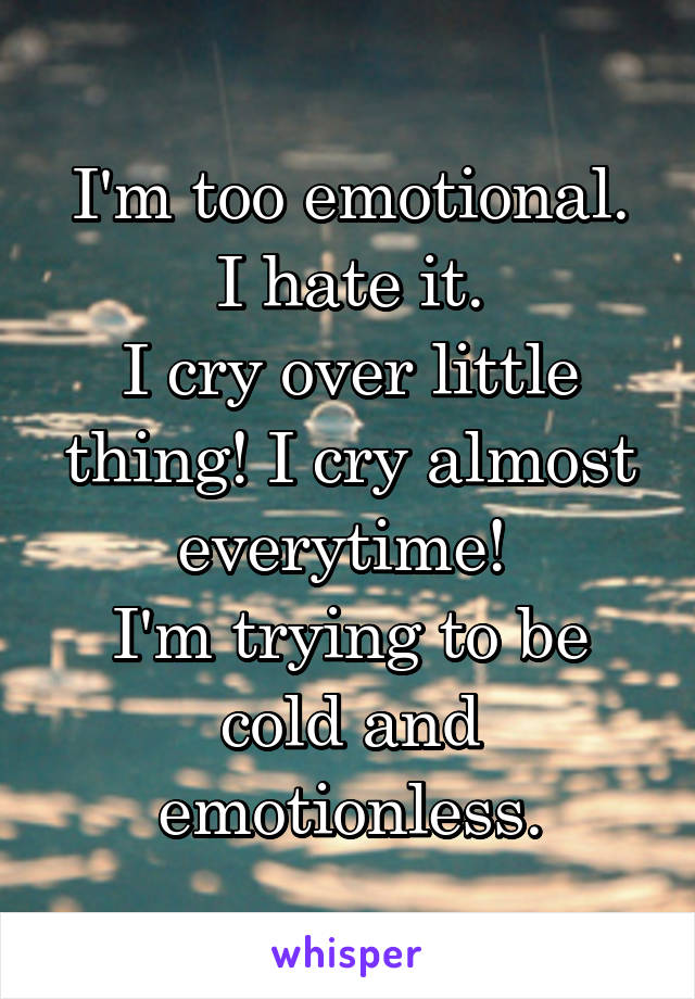 I'm too emotional. I hate it. I cry over little thing! I cry almost everytime!  I'm trying to be cold and emotionless.