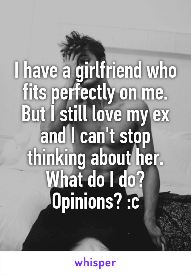 I have a girlfriend who fits perfectly on me. But I still love my ex and I can't stop thinking about her. What do I do? Opinions? :c