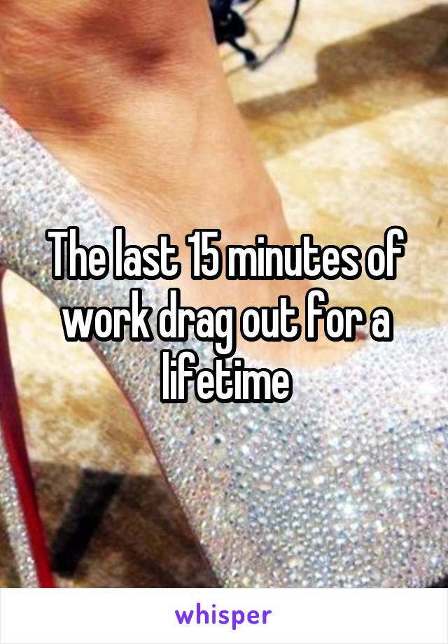The last 15 minutes of work drag out for a lifetime