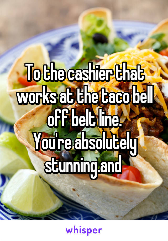 To the cashier that works at the taco bell off belt line. You're absolutely stunning.and