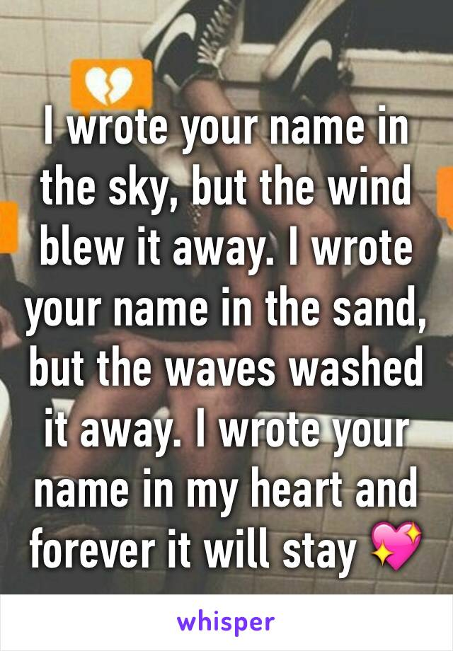 I wrote your name in the sky, but the wind blew it away. I wrote your name in the sand, but the waves washed it away. I wrote your name in my heart and forever it will stay 💖