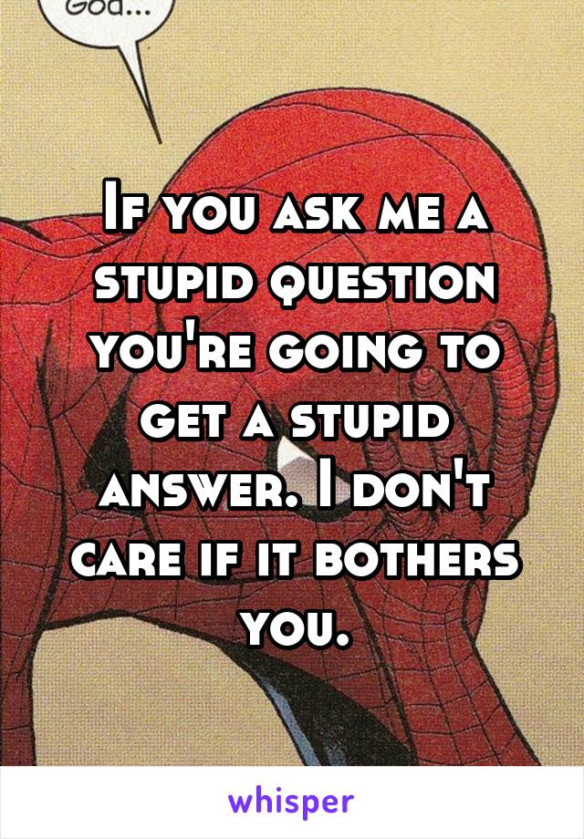 If you ask me a stupid question you're going to get a stupid answer. I don't care if it bothers you.
