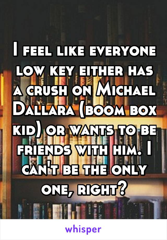 I feel like everyone low key either has a crush on Michael Dallara (boom box kid) or wants to be friends with him. I can't be the only one, right?