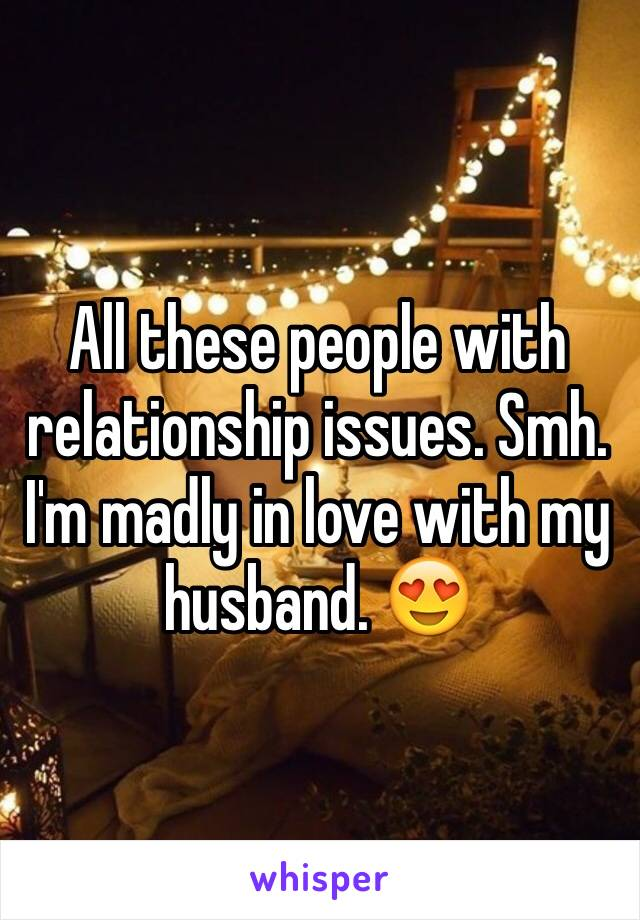All these people with relationship issues. Smh. I'm madly in love with my husband. 😍
